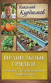 Николай Курдюмов - Правильные грядки: красиво, технологично, современно
