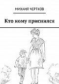 Михаил Чертков -Кто кому приснился