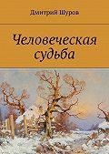 Дмитрий Шуров -Человеческая судьба