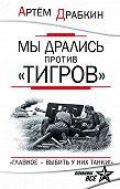 Артем Драбкин - Мы дрались против «Тигров». «Главное – выбить у них танки!»