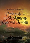 Наталия Осядовская -Рудольф– председатель Совета Земли. Книга пятая