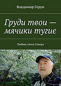 Владимир Герун -Груди твои – мячики тугие. Любовь поэта Севера