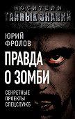 Юрий Фролов - Правда о зомби. Секретные проекты спецслужб