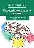 Гелий Васильков - Каждый день ивсю жизнь. Энциклопедия семейного спорта. Том I