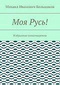 Михаил Большаков -Моя Русь! Избранные стихотворения