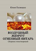 Юлия Полюшко -Воздушный жемчуг, огненный янтарь