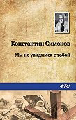 Константин Симонов -Мы не увидимся с тобой…
