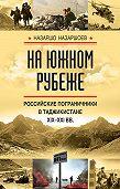 Назаршо Назаршоев -На южном рубеже. Российские пограничники в Таджикистане XIX-XXI вв.