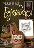Чарльз Буковски -О кошках (сборник)