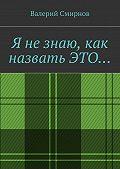 Валерий Смирнов -Я незнаю, как назватьэто…