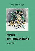 Альберт Карышев -Грибы – братья меньшие (сборник)