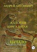 Андрей Антоневич -Аллоген. Книга пятая. Начало
