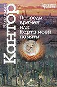 Владимир Кантор - Посреди времен, или Карта моей памяти