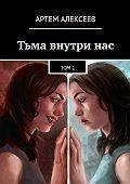 Артем Алексеев -Тьма внутри нас. Том1