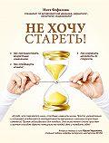 Инга Фефилова - Не хочу стареть! Энциклопедия методов антивозрастной медицины