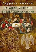Заурбек Ужахов - Загадки истоков библейских сказаний