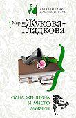 Мария Жукова-Гладкова - Одна женщина и много мужчин