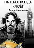 Андрей Мошанов -На Темзе всегда клюёт