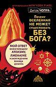 Дипак Чопра -Почему Вселенная не может существовать без Бога? Мой ответ воинствующему атеизму, лженауке и заблуждениям Ричарда Докинза