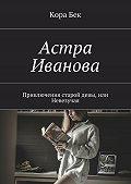 Кора Бек -Астра Иванова. Приключения старой девы, или Невезучая