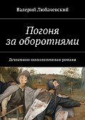 Валерий Любачевский -Погоня заоборотнями. Детективно-психологические романы