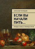 Александр Молодцов -Если вы начали пить… Правда иложь оприроде пития