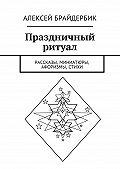Алексей Брайдербик -Праздничный ритуал. Рассказы, миниатюры, афоризмы, стихи