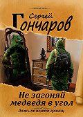 Сергей Гончаров -Не загоняй медведя в угол