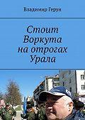 Владимир Герун -Стоит Воркута на отрогах Урала