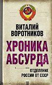 Виталий Воротников -Хроника абсурда. Отделение России от СССР