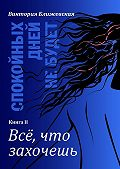 Виктория Ближевская -Спокойных дней не будет. Книга II. Все, что захочешь
