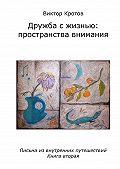 Виктор Кротов -Дружба с жизнью: пространства внимания. Письма из внутренних путешествий. Книга вторая