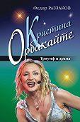 Федор Раззаков -Кристина Орбакайте. Триумф и драма