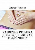 Алексей Мичман -Развитие ребенка до рождения: как и для чего?