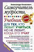 Александр Казакевич - Самоучитель мудрости, или Учебник для тех, кто любит учиться, но не любит, когда его учат