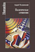 Андрей Медушевский - Политические сочинения