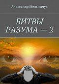 Александр Мельничук -Битвы разума – 2