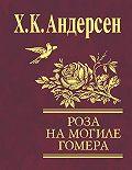 Ганс Христиан Андерсен -Роза с могилы Гомера (сборник)