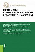 Олег Лаврушин - Новые модели банковской деятельности в современной экономике