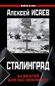Алексей Исаев -Сталинград. За Волгой для нас земли нет