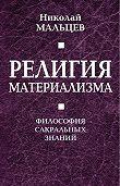 Николай Мальцев - Религия материализма. Философия сакральных знаний
