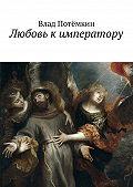 Влад Потёмкин -Любовь к императору