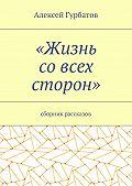 Алексей Гурбатов -Жизнь совсех сторон. Сборник рассказов