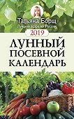 Татьяна Борщ -Лунный посевной календарь на 2019 год