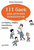 Е. И. Николаева -111 баек для детских психологов