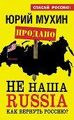 Юрий Мухин -НЕ наша Russia. Как вернуть Россию?