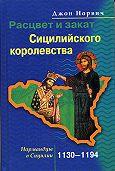 Джон Норвич -Расцвет и закат Сицилийского королевства. Нормандцы в Сицилии. 1130-1194