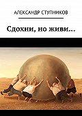 Александр Ступников - Сдохни, ноживи…