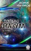 Борис Наумов -Только разум