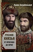 Павел Загребельный -Русские князья. От Ярослава до Юрия (сборник)